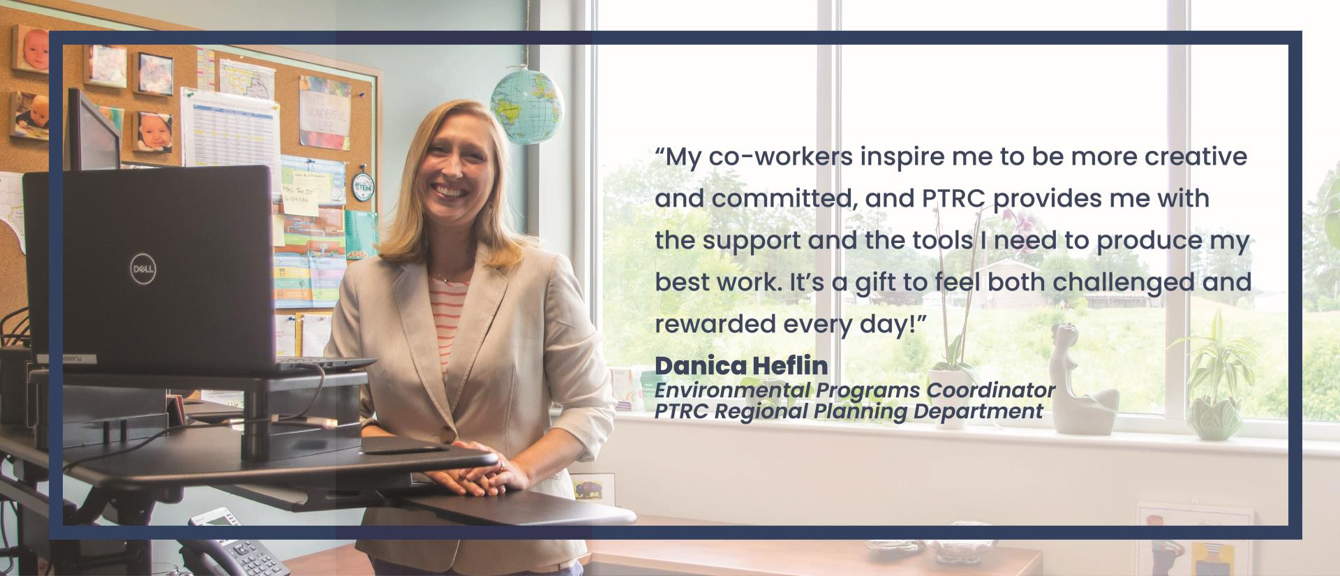 "Danica Heflin, Environmental Programs Coordinator says ""My co-workers inspire me to be more creative and committed, and PTRC provides me with the support and the tools I need to produce my best work."