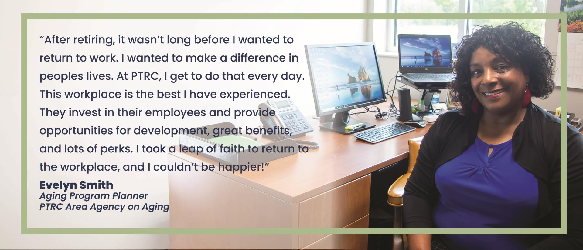 Evelyn Smith, Aging Program Planner at the PTRC says that after retiring, it wasn't long before I wanted to return to work.  I wanted to make a difference in people's lives.  At PTRC, I get to do that every day. This workplace is the best I have experienced.
